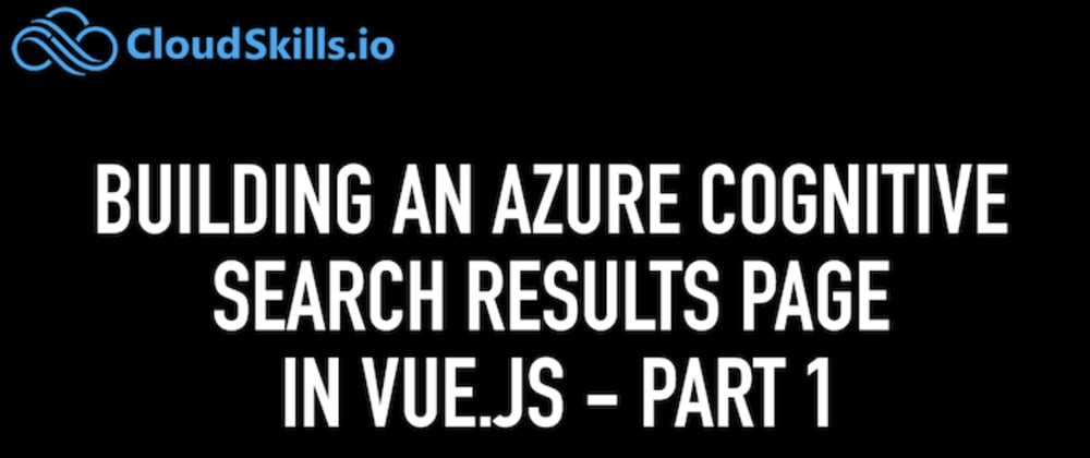 Cover image for Building an Azure Cognitive Search Results page in Vue.js (Part I)