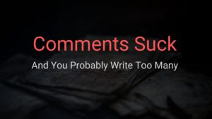 Comments Suck and Your Probably Write Too Many