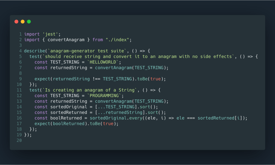 """import 'jest'; import { convertAnagram } from """"./index"""";<br> describe(` endraw anagram-generator test suite raw `, () => {<br>   test(` endraw should receive string and convert it to an anagram with no side effects raw `, () => {<br>     const TEST_STRING = ` endraw HELLOWORLD raw `;<br>     const returnedString = convertAnagram(TEST_STRING);<br>     expect(returnedString !== TEST_STRING).toBe(true);<br>   });<br>   test(` endraw Is creating an anagram of a String raw `, () => {<br>     const TEST_STRING = ` endraw PROGRAMMING`;<br>     const returnedString = convertAnagram(TEST_STRING);<br>     const sortedOriginal = [...TEST_STRING].sort();<br>     const sortedReturned = [...returnedString].sort();<br>     const boolReturned = sortedOriginal.every((ele, i) => ele === sortedReturned[i]);<br>     expect(boolReturned).toBe(true);<br>   });<br> });"""