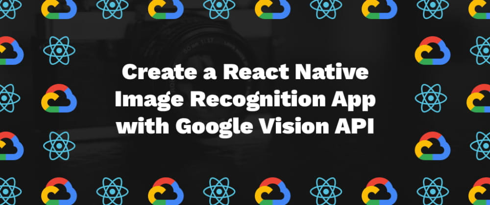 Cover image for Create a React Native Image Recognition App with Google Vision API
