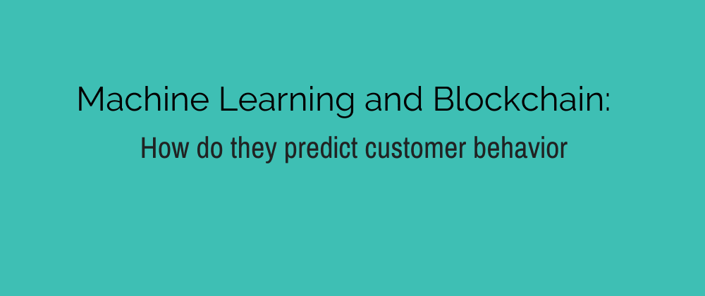 Cover image for Machine Learning and Blockchain: How do they predict customer behavior