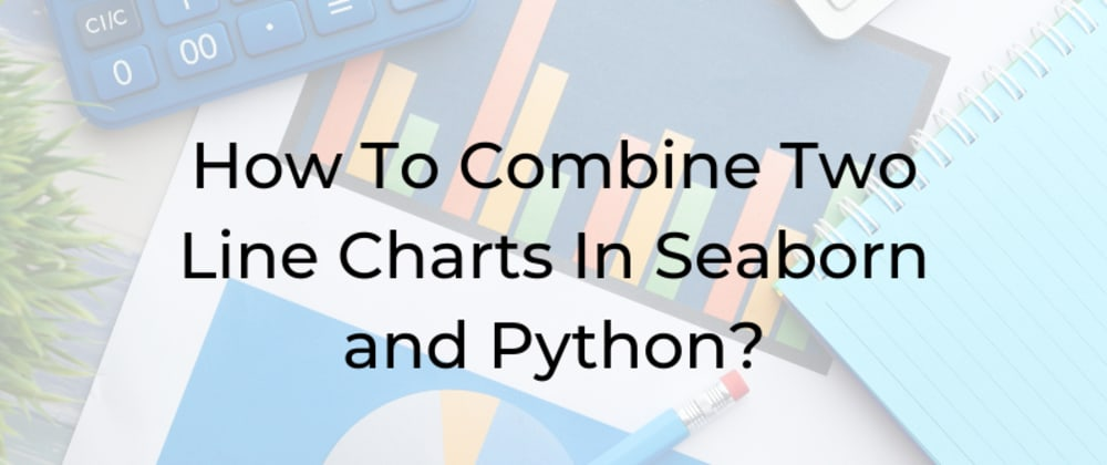 Cover image for How To Combine Two Line Charts In Seaborn and Python?