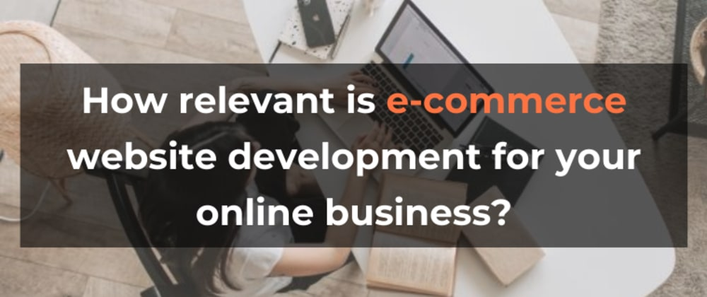 Cover image for How relevant is e-commerce website development for your online business?