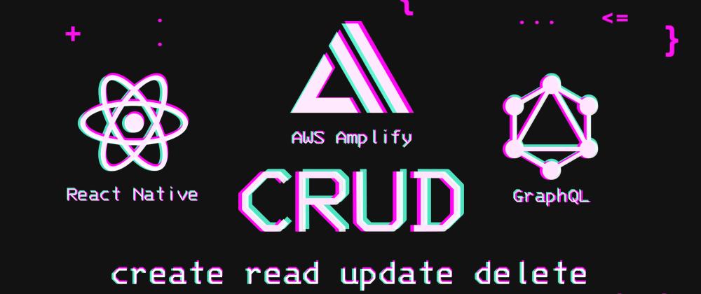Cover image for CRUD (Create Read Update Delete) / AWS Amplify + GraphQL + React Native