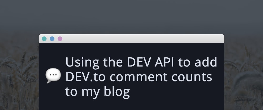 Cover image for Using the DEV API to add DEV.to comment counts to my blog
