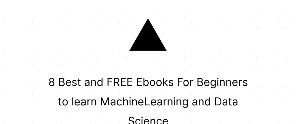 Cover image for 8 Best and FREE Ebooks For Beginners to learn MachineLearning and Data Science