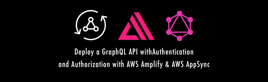 GraphQL API Authentication & Authorization with the AWS Amplify