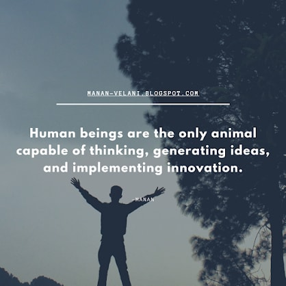 manan Velani,Human beings are the only animal capable of thinking, generating ideas, and implementing innovation.<br>      -Manan