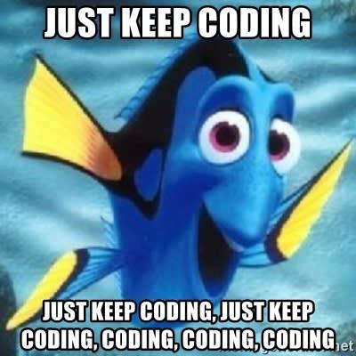 just keep coding just keep coding, just keep coding, coding, coding, coding  - Dory | Meme Generator