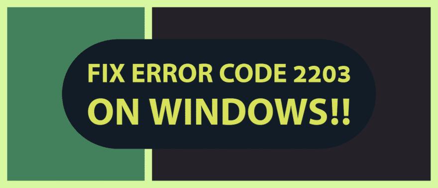 Fix Error Code 2203 on Windows