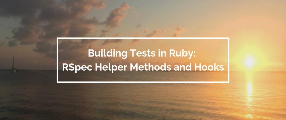 Cover image for Building Tests in Ruby: RSpec Helper Methods and Hooks
