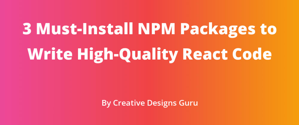 Cover image for 3 Must-Install NPM Packages to Write High-Quality React Code