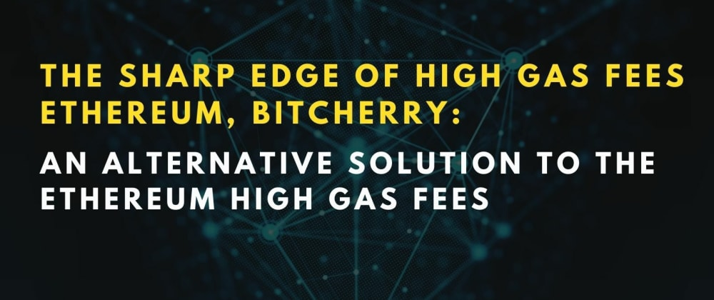 Cover image for The Sharp Edge of High Gas Fees Ethereum, BitCherry: An Alternative Solution to The Ethereum High Gas Fees