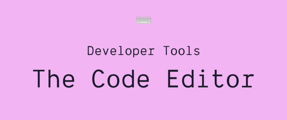 Cover image for Developer Tools: The Code Editor