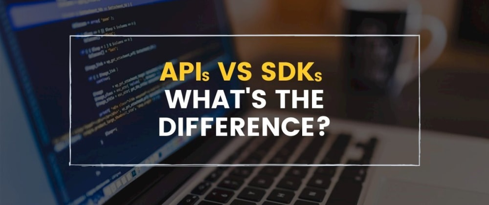 Cover image for APIs vs. SDKs: What's the Difference?