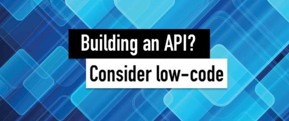 Cover image for Building an API? Consider Low-Code