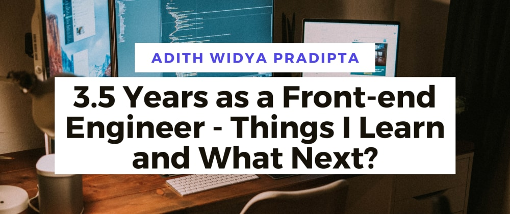 Cover image for 3.5 Years as a Front-end Engineer - Things I Learn and What Next?