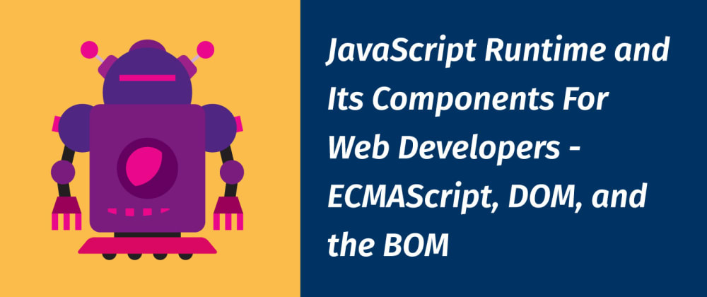 Cover image for JavaScript Runtime and Its Components For Web Developers - ECMAScript, DOM, and the BOM