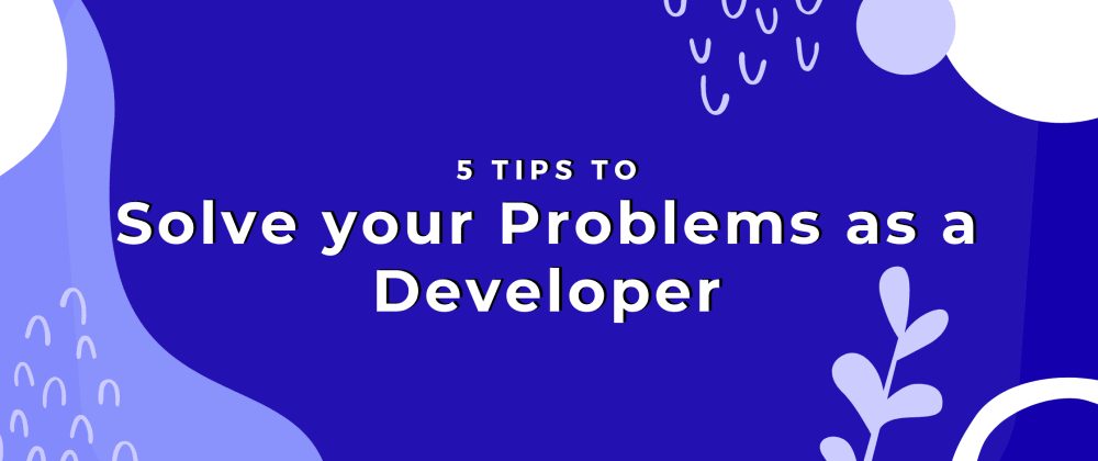 Cover image for 5 Tips to Solve your Problems as a Developer