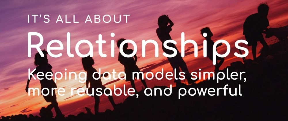 Cover image for It's all about relationships: Keeping data models simpler, more reusable, and powerful