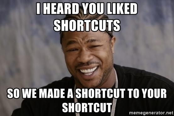 "Meme with text ""I heard you liked shortcuts, so I made a shortcut to your shortcut"""