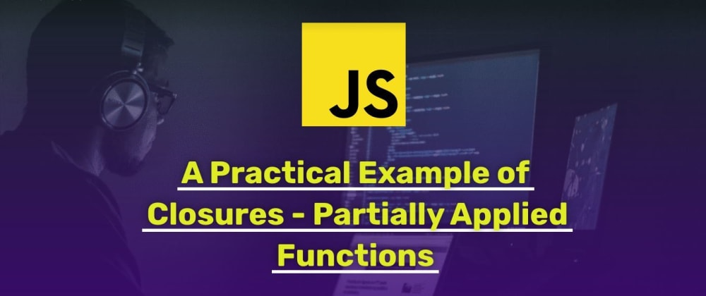 Cover image for A Practical Example of JavaScript Closures - Partially Applied Functions