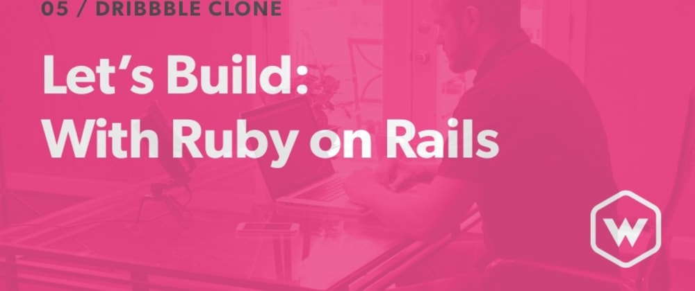 Cover image for Let's Build: With Ruby on Rails - Dribbble Clone