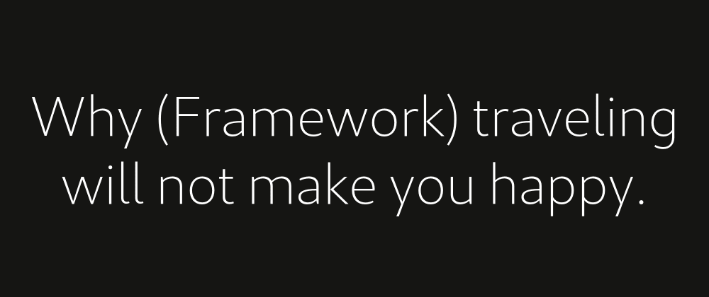 Cover image for Why (Framework) traveling will not make you happy.