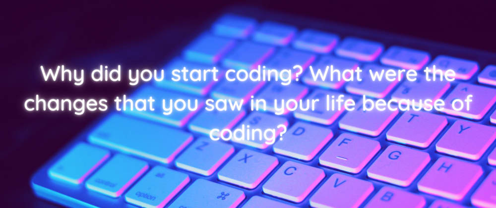 Cover image for Why did you start coding? What were the changes that you saw in your life because of coding?