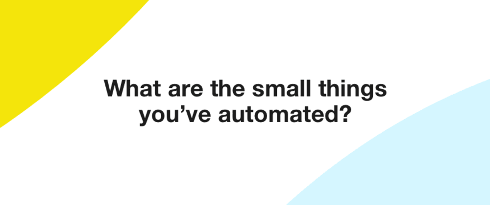 Cover image for What are the small things you've automated?