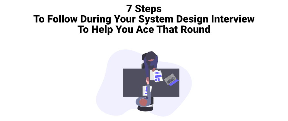 Cover image for 7 Steps To Follow During Your System Design Interview To Help You Ace That Round