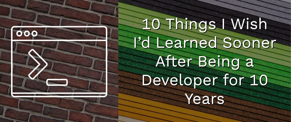 Cover image for 10 Things I Wish I'd Learned Sooner After Being a Developer for 10 Years