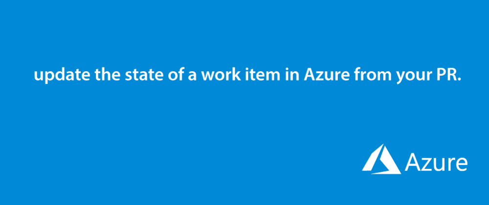 Cover image for How to automatically update the state of a work item in Azure when a PR is merged.