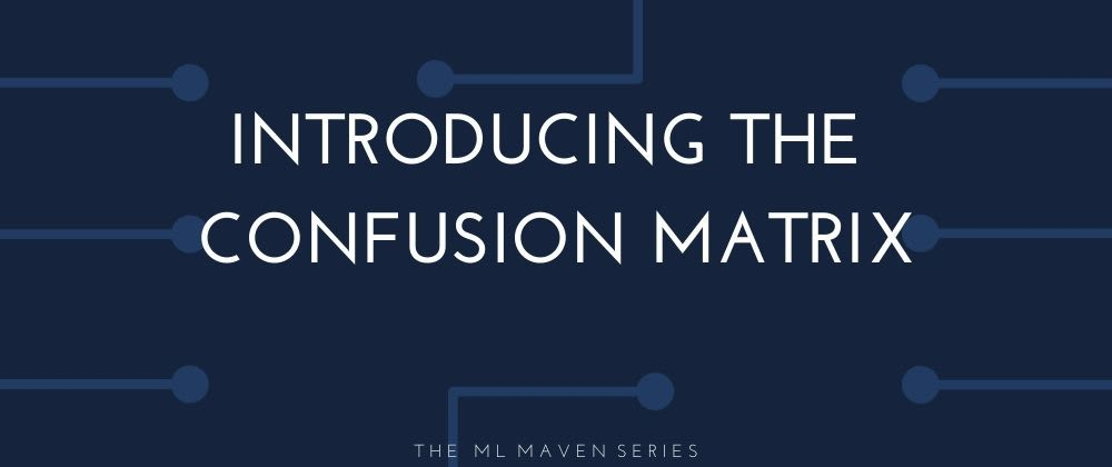 Cover image for The ML Maven: Introducing the Confusion Matrix