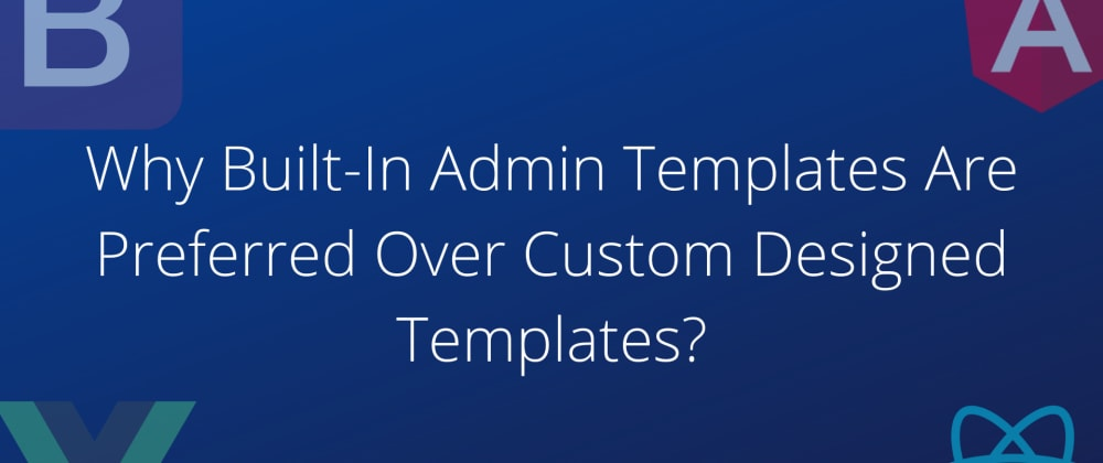 Cover image for Why Built-In Admin Templates Are Preferred Over Custom Designed Templates?