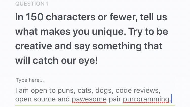 "image shows job application question ""in 150 words or fewer, tell us what makes you unique. Try to be creative"" and answer ""I am open to puns, cats, dogs, code reviews, open source, and pawesome pair purgramming"""