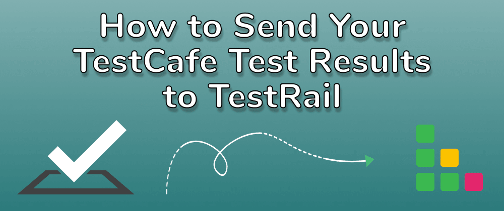 Cover image for How to Send Your TestCafe Test Results to TestRail