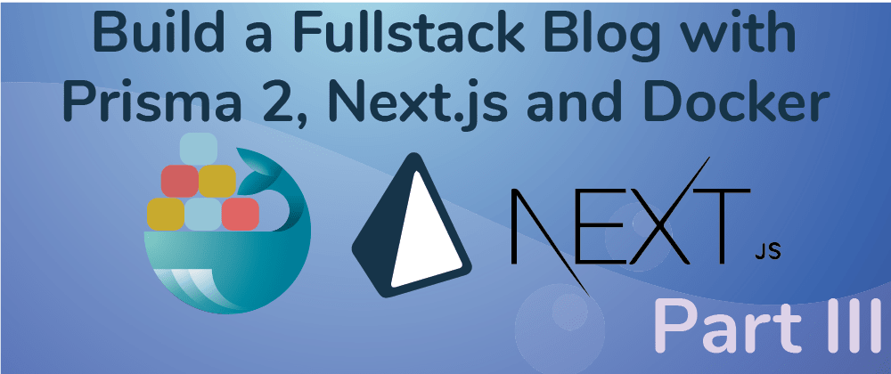 Cover image for Create a Fullstack Blog App with Next.js, Prisma 2 and Docker- Part III Build the UI