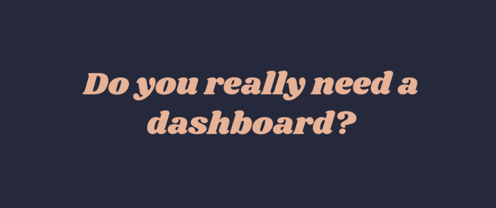 Cover Image for Do you really need a dashboard?