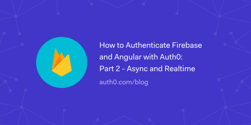 How to Authenticate Firebase and Angular with Auth0: Part 2 - Async and Realtime