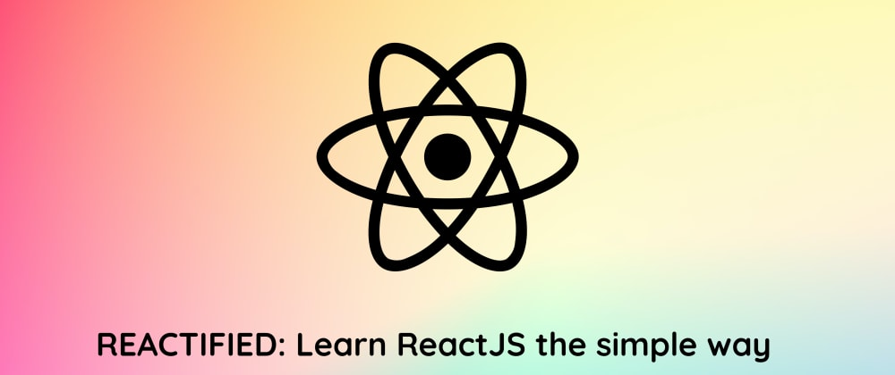 Cover Image for REACTIFIED: Learn ReactJS the simple way