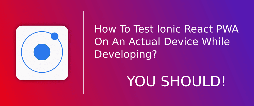 Cover image for How To Test Ionic React PWA On An Actual Device While Developing? YOU SHOULD!