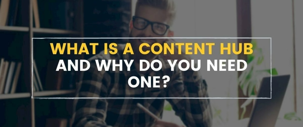 Cover image for What is a Content Hub and Why Do You Need One?