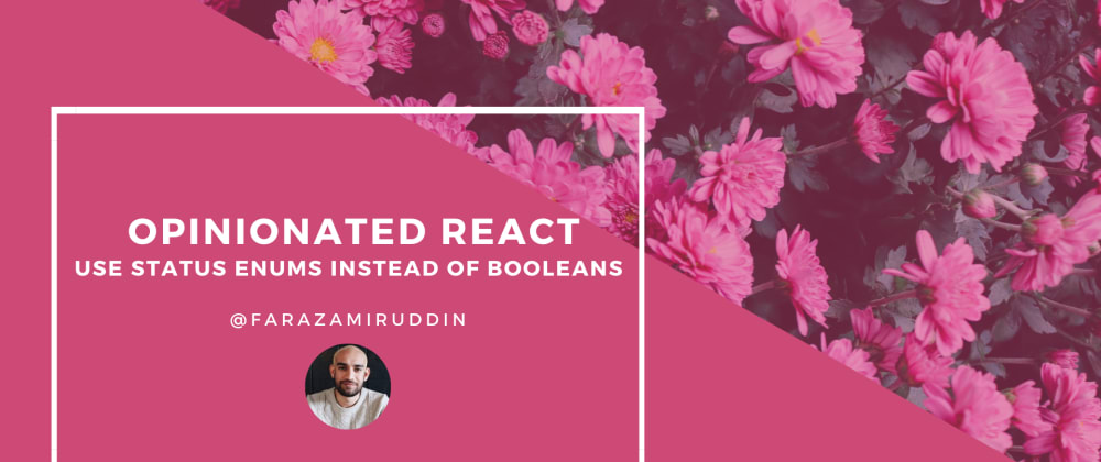 Cover image for Opinionated React - Use Status Enums Instead of Booleans