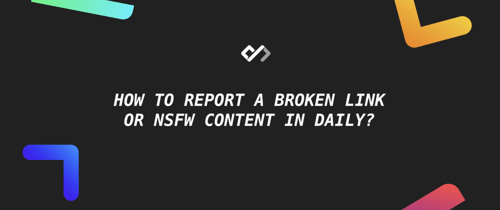 Cover image for 🚧 How to Report A Broken Link Or NSFW Content in Daily?