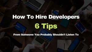 How To Hire Developers - 6 Tips From Someone You Probably Shouldn't Listen To