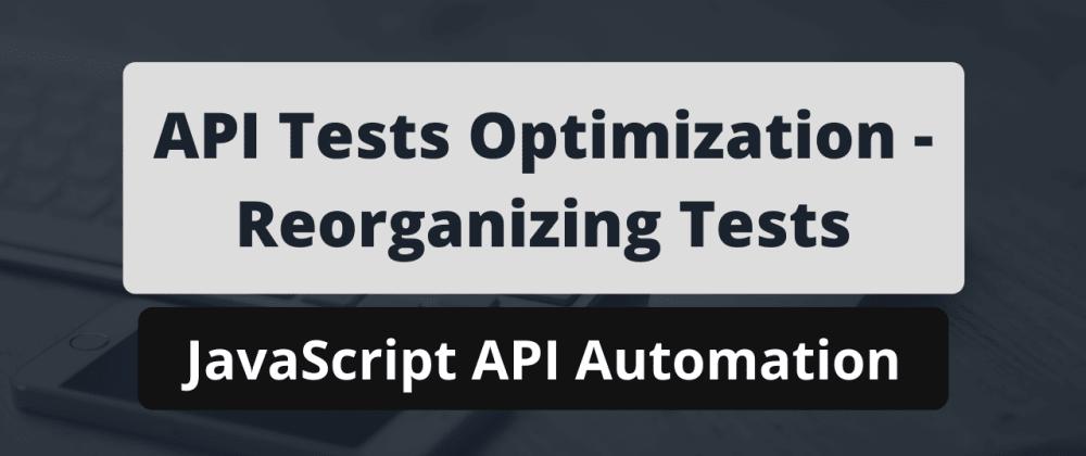 Cover image for API Tests Optimization - Reorganizing Tests