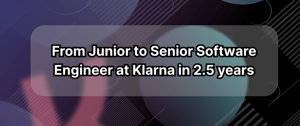 Cover image for From Junior to Senior Software Engineer at Klarna in 2.5 years