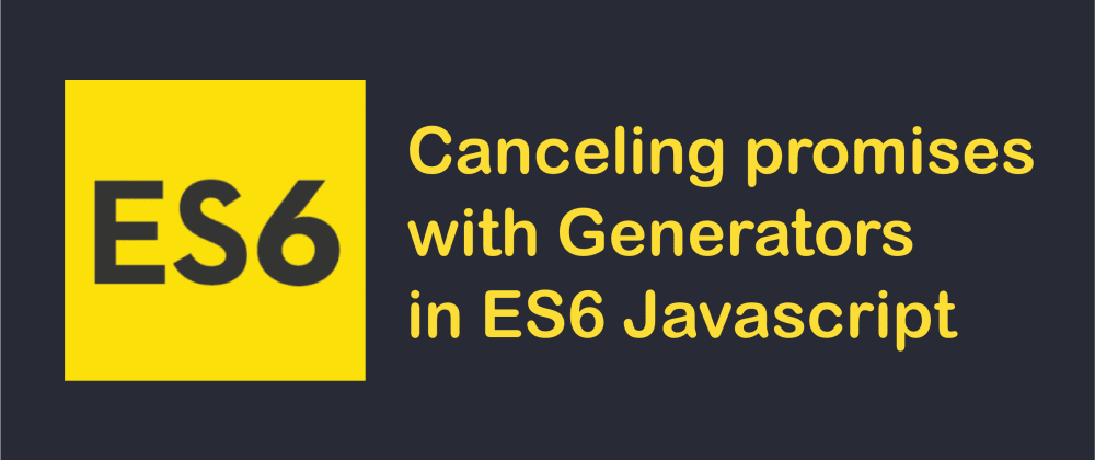 Cover image for Canceling promises with Generators in ES6 Javascript