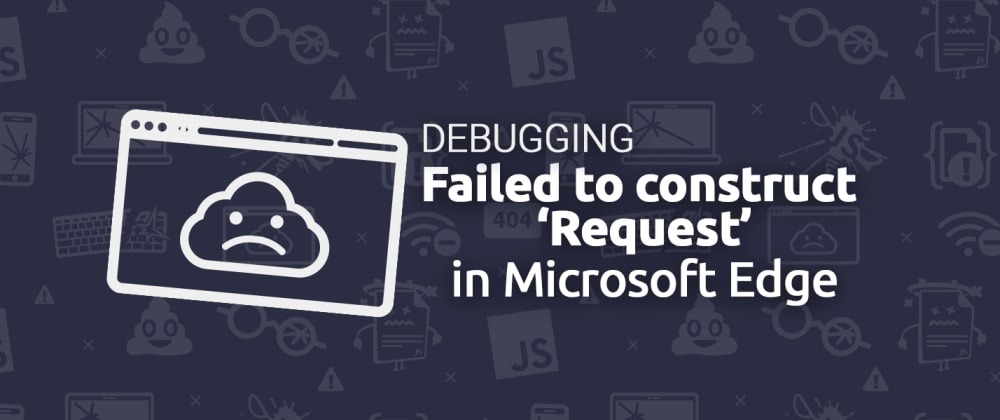 """Cover image for Debugging: """"Failed to construct 'Request': Invalid Argument."""" in Edge"""